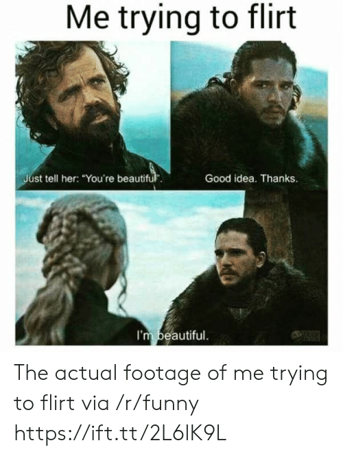"""trying to flirt: Me trying to flirt  Just tell her: """"You're beautiful.  Good idea. Thanks.  I'm beautiful. The actual footage of me trying to flirt via /r/funny https://ift.tt/2L6lK9L"""