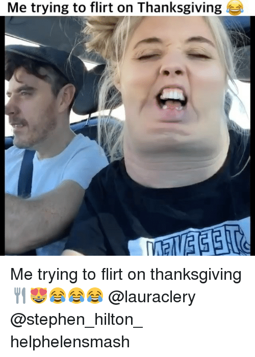memes: Me trying to flirt on Thanksgiving Me trying to flirt on thanksgiving 🍴😻😂😂😂 @lauraclery @stephen_hilton_ helphelensmash