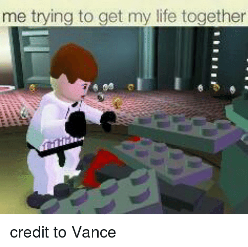 Life, Lego Star Wars, and Credited: me trying to get my life together credit to Vance
