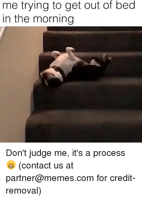 dont judge me: me trying to get out of bed  in the morning Don't judge me, it's a process 😁 (contact us at partner@memes.com for credit-removal)