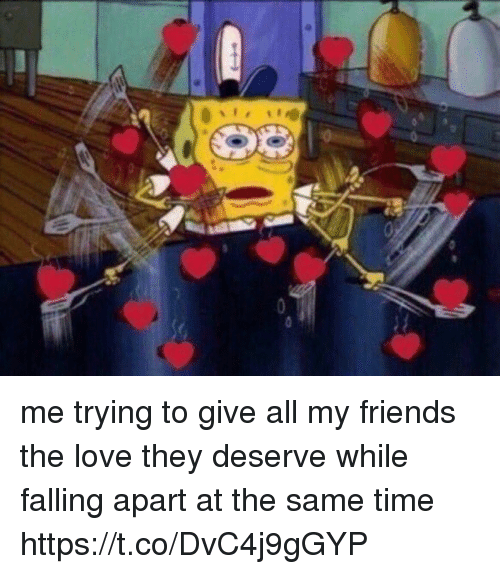Friends, Funny, and Love: me trying to give all my friends the love they deserve while falling apart at the same time https://t.co/DvC4j9gGYP
