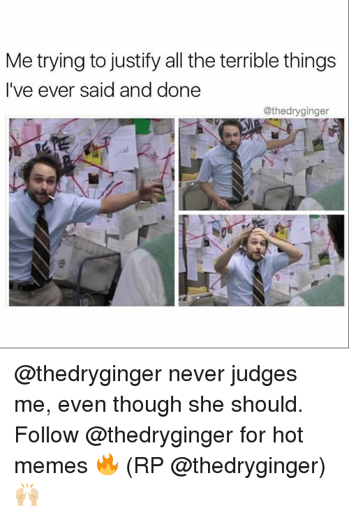 Hot Memes: Me trying to justify all the terrible things  I've ever said and done  @thedryginger @thedryginger never judges me, even though she should. Follow @thedryginger for hot memes 🔥 (RP @thedryginger) 🙌🏼