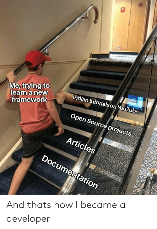 open source: Me, trying to  learn a new  Indian'tutorials on YouTube  framework  Open Source projects  Articles  Documentation And thats how I became a developer