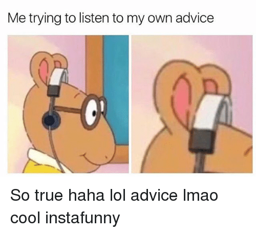 Advice, Lmao, and Lol: Me trying to listen to my own advice So true haha lol advice lmao cool instafunny