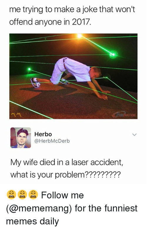 Memes, What Is, and Wife: me trying to make a joke that won't  offend anyone in 2017.  Herbo  OHerbMcDerb  My wife died in a laser accident,  what is your problem????????? 😩😩😩 Follow me (@mememang) for the funniest memes daily