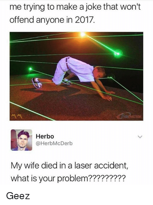Funny, What Is, and Wife: me trying to make a joke that won't  offend anyone in 2017.  Herbo  @HerbMcDerb  My wife died in a laser accident,  what is your problem????????? Geez