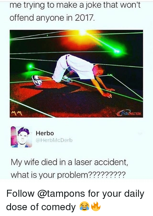 Memes, What Is, and Wife: me trying to make a joke that won't  offend anyone in 2017.  서서  Herbo  @HerblMcDerb  @HerbMcDerb  My wife died in a laser accident,  what is your problem????????? Follow @tampons for your daily dose of comedy 😂🔥