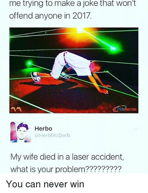What Is, Relatable, and Wife: me trying to make a joke that won't  offend anyone in 2017  서서  Herbo  :.,, @HerbMcDerb  in  My wife died in a laser accident,  what is your problem????????? You can never win