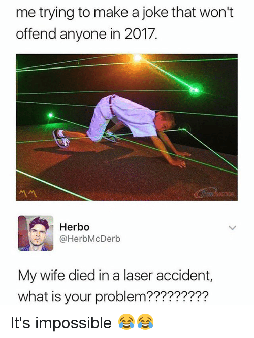 Funny, What Is, and Wife: me trying to make a joke that won't  offend anyone in 2017.  서서  Herbo  @HerbMcDerb  My wife died in a laser accident,  what is your problem???????2? It's impossible 😂😂