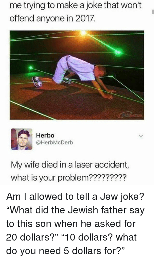 "Memes, What Is, and Jewish: me trying to make a joke that won't  offend anyone in 2017.  Herbo  @HerbMcDerb  My wife died in a laser accident,  what is your problem???????? Am I allowed to tell a Jew joke? ""What did the Jewish father say to this son when he asked for 20 dollars?"" ""10 dollars? what do you need 5 dollars for?"""