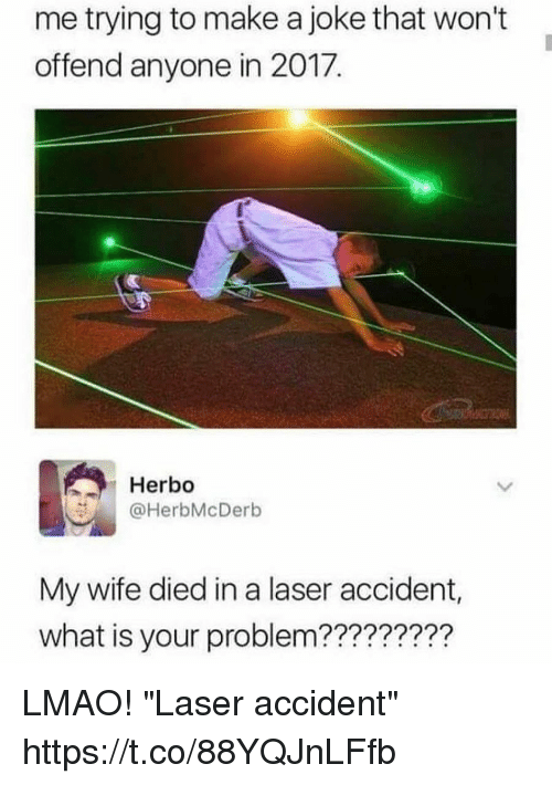 """Funny, Lmao, and What Is: me trying to make a joke that won't  offend anyone in 2017.  Herbo  @HerbMcDerb  My wife died in a laser accident,  what is your problem????????? LMAO! """"Laser accident"""" https://t.co/88YQJnLFfb"""