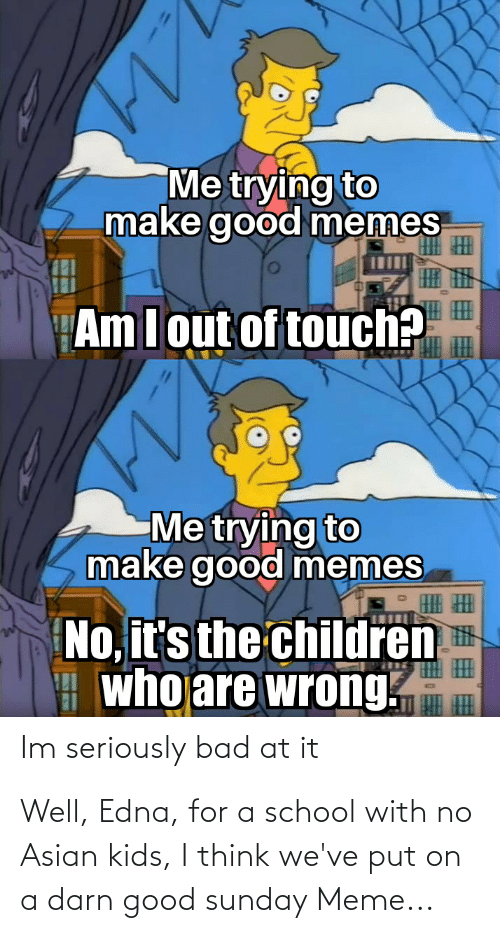 Sunday Meme: Me trying to  make good memes  Am Iout of touch?  Me trying to  make good memes  No, it's the children  A who are wrong.  Im seriously bad at it Well, Edna, for a school with no Asian kids, I think we've put on a darn good sunday Meme...
