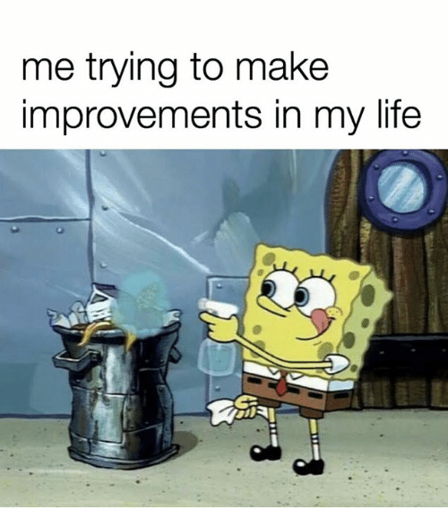 SpongeBob: me trying to make  improvements in my life