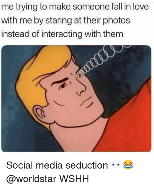 seduction: me trying to make someone fall in love  with me by staring at their photos  instead of interacting with them Social media seduction 👀😂 @worldstar WSHH