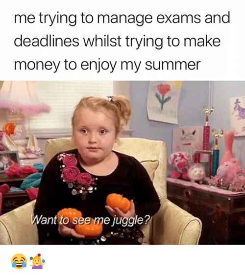 Money, Summer, and Ant: me trying to manage exams and  deadlines whilst trying to make  money to enjoy my summer  ant to see me juggle? 😂🤹‍♀️