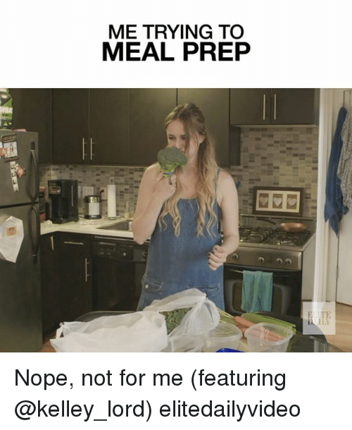 Memes, Nope, and 🤖: ME TRYING TO  MEAL PREP  BA  E TE Nope, not for me (featuring @kelley_lord) elitedailyvideo