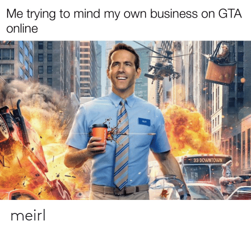 gta: Me trying to mind my own business on GTA  online  GUY  33 DOWNTOWN meirl