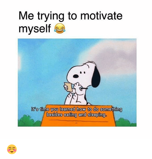Memes, How To, and Time: Me trying to motivate  myself  t's time you learned how to do  something  besides eeting and sleeping。 ☺️