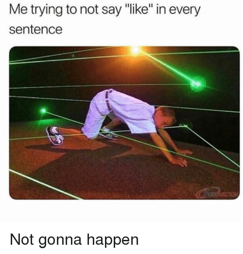 """Girl Memes, Not Gonna Happen, and Like: Me trying to not say """"like"""" in every  sentence Not gonna happen"""