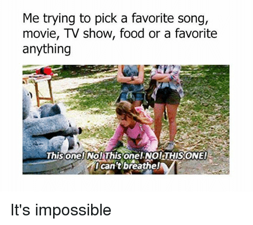 Food, Memes, and Movie: Me trying to pick a favorite song,  movie, TV show, food or a favorite  anything  ThisonnelNo ThisonelNOITHISONEIa  can't breathelA It's impossible