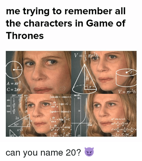 Game of Thrones, Memes, and Game: me trying to remember all  the characters in Game of  Thrones  tan ()  x+10  30° 45 60°  sin  cos  coSX  tan  dx  sin x  +bx +c=0  3-0  30°  arcig  a + can you name 20? 😈