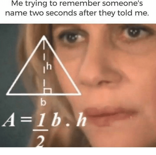 Name, Names, and Remember: Me trying to remember someone's  name two seconds after they told me.  A=1b.h  2