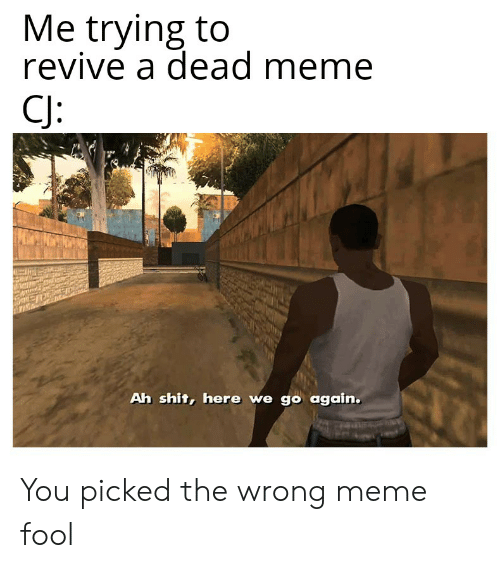Wrong Meme: Me trying to  revive a dead meme  CJ:  Ah shit, here we go again. You picked the wrong meme fool