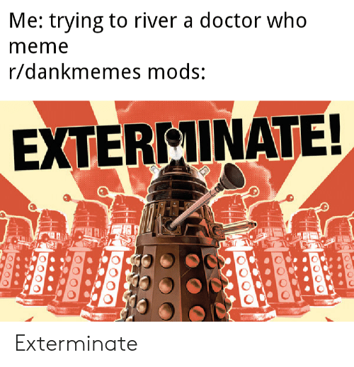 Doctor Who Meme: Me: trying to river a doctor who  meme  r/dankmemes mods:  EXTERMINATE! Exterminate