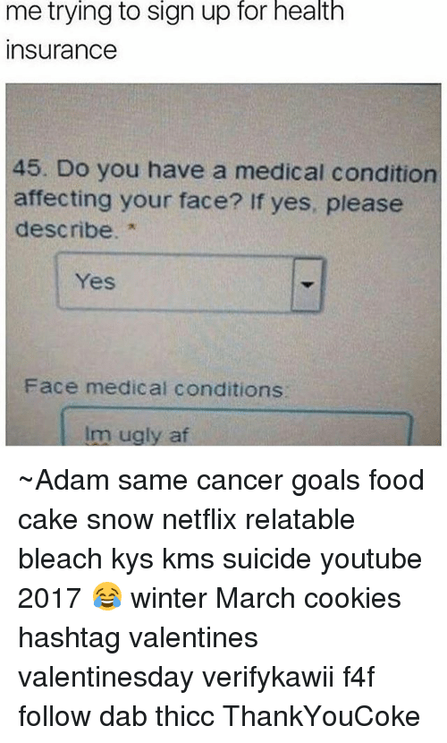 Af, Cookies, and Food: me trying to Sign up for health  Insurance  45. Do you have a medical condition  affecting your face? If yes, please  describe.  Face medical conditions  Im ugly af ~Adam same cancer goals food cake snow netflix relatable bleach kys kms suicide youtube 2017 😂 winter March cookies hashtag valentines valentinesday verifykawii f4f follow dab thicc ThankYouCoke