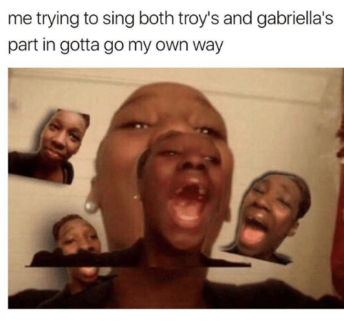 Memes, 🤖, and Own: me trying to sing both troy's and gabriella's  part in gotta go my own way