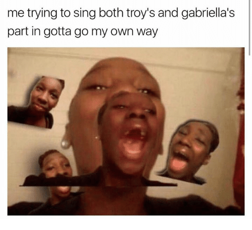 singe: me trying to sing both troy's and gabriella's  part in gotta go my own way