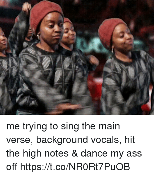 singe: me trying to sing the main verse, background vocals, hit the high notes & dance my ass off   https://t.co/NR0Rt7PuOB