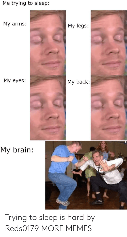 My Legs: Me trying to sleep:  My arms:  My legs:  My eyes:  My back:  My brain: Trying to sleep is hard by Reds0179 MORE MEMES