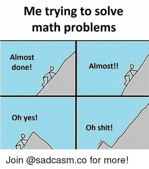 math problems: Me trying to solve  math problems  Almost  done!  Almost!!  Oh yes!  Oh shit! Join @sadcasm.co for more!