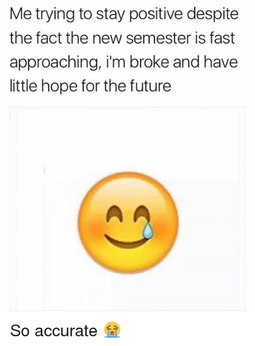 Future, Hope, and Ims: Me trying to stay positive despite  the fact the new semester is fast  approaching, i'm broke and have  little hope for the future So accurate 😭