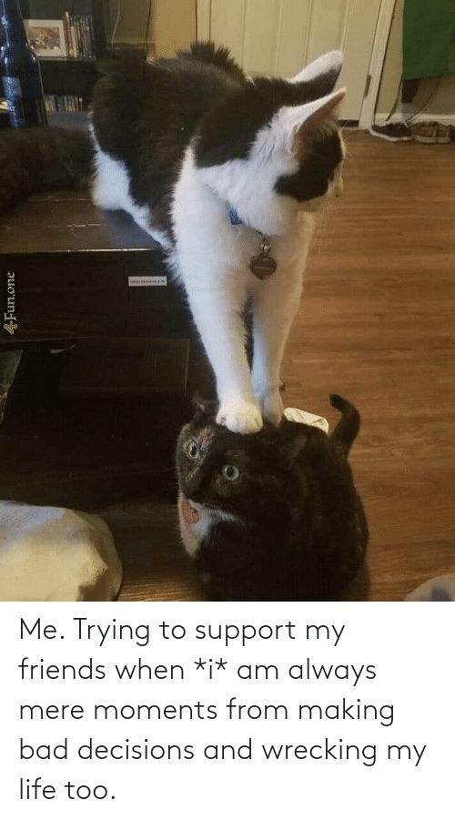 Bad Decisions: Me. Trying to support my friends when *i* am always mere moments from making bad decisions and wrecking my life too.