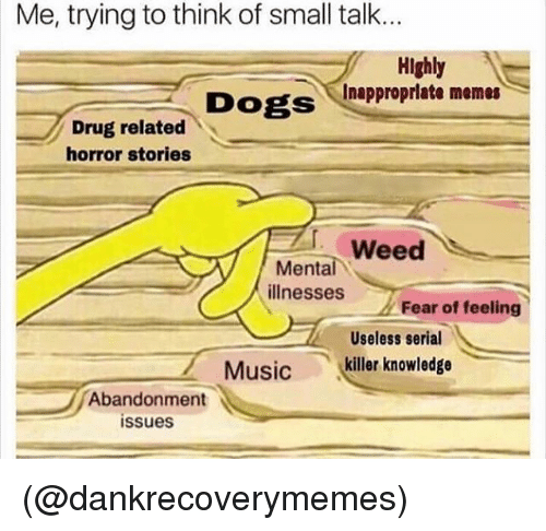 dobs: Me, trying to think of small talk...  Highly  cInappropriate memes  DogsInapproprlate memes  DOBS  Dogsnapprorate memes  Drug related  horror stories  ' weed  Mental  illnesses  Fear of feeling  Useless serial  Music  .(killer knowledge  Abandonment  issues (@dankrecoverymemes)