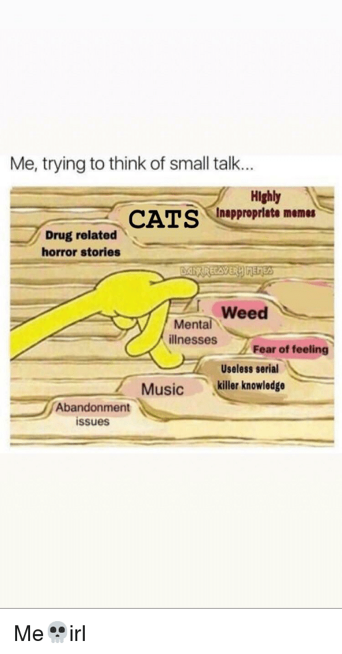 Memes, Weed, and Serial: Me, trying to think of small talk...  Highly  Inappropriate memes  Drug related  horror stories  Weed  Mental  illnesses  Fear of feeling  Useless serial  cheie  Musickiller knowledge  Abandonment  issues
