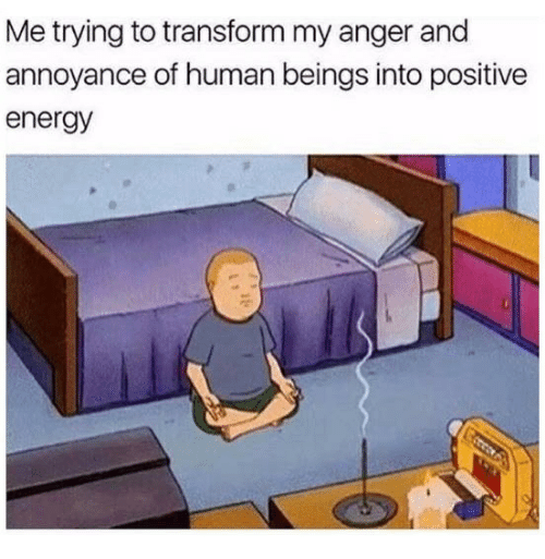 humanism: Me trying to transform my anger and  annoyance of human beings into positive  energy