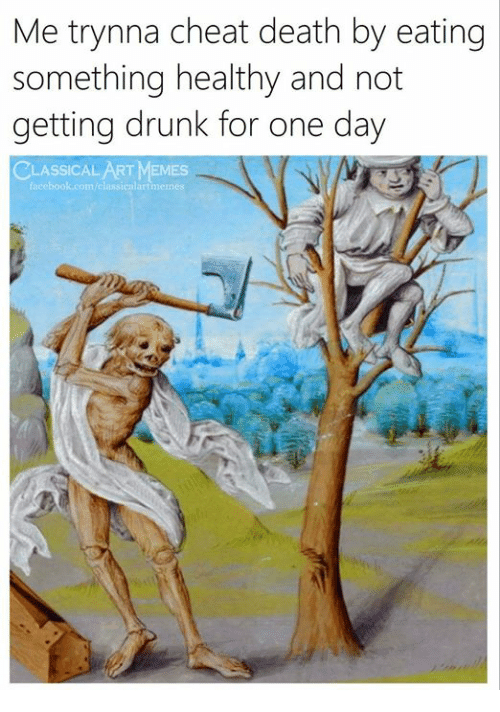 Getting Drunk: Me trynna cheat death by eating  something healthy and not  getting drunk for one day  ASSICAL ART MEMES  facebook.com/classicnlartmen