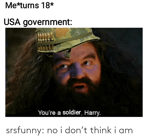 harry: Me*turns 18*  USA government:  You're a soldier, Harry. srsfunny:  no i don't think i am
