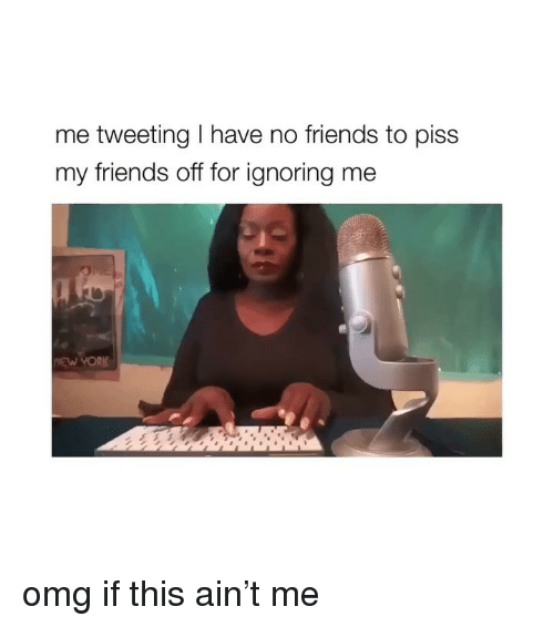 i have no friends: me tweeting I have no friends to piss  my friends off for ignoring me omg if this ain't me