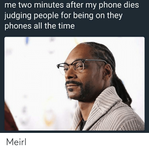 Dies: me two minutes after my phone dies  judging people for being on they  phones all the time Meirl