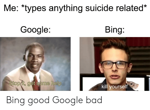 Stop It Get Some Help: Me: *types anything suicide related*  Google:  Bing:  Stop it, get some help  kill yourself Bing good Google bad