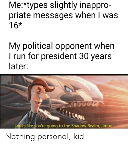 For President: Me:*types slightly inappro-  priate messages when I was  16*  My political opponent when  I run for president 30 years  later:  Looks like you're going to the Shadow Realm, Jimbo. Nothing personal, kid