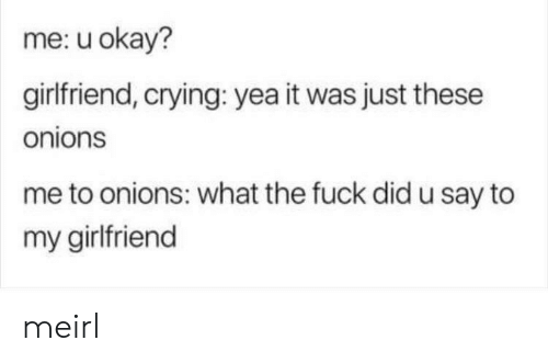 U Okay: me: u okay?  girlfriend, crying: yea it was just these  onions  me to onions: what the fuck did u say to  my girlfriend meirl