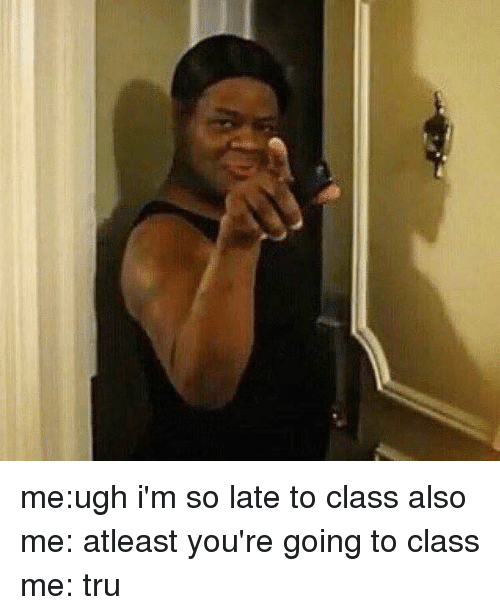 Girl Memes: me:ugh i'm so late to class also me: atleast you're going to class me: tru
