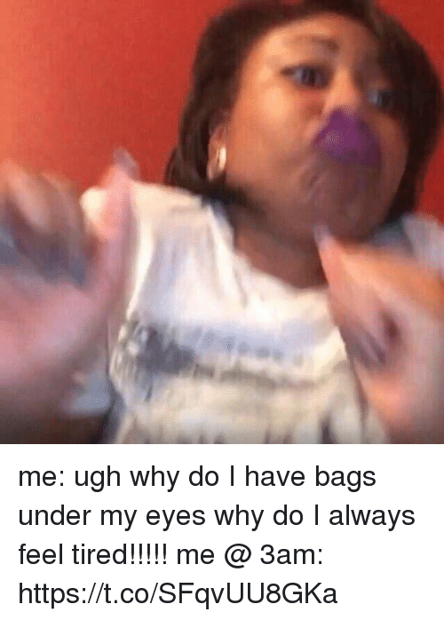 Girl Memes, Why, and Bags: me: ugh why do I have bags under my eyes why do I always feel tired!!!!!  me @ 3am: https://t.co/SFqvUU8GKa