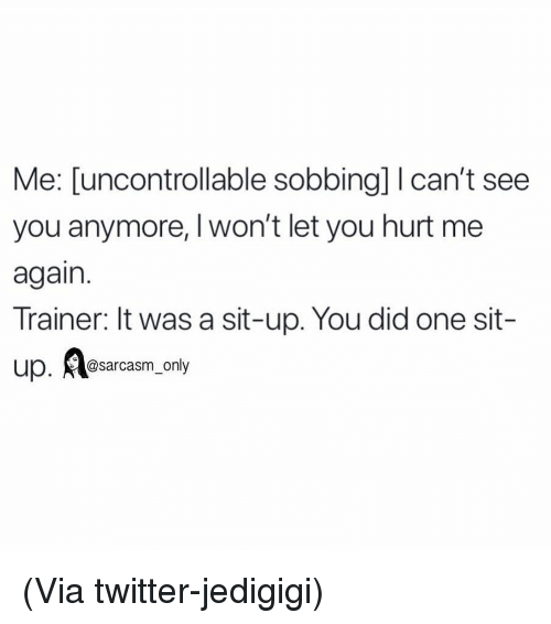 I Cant See: Me: [uncontrollable sobbing] I can't see  you anymore, Iwon't let you hurt me  again.  Trainer: It was a sit-up. You did one sit-  up. sarcasm_only (Via twitter-jedigigi)