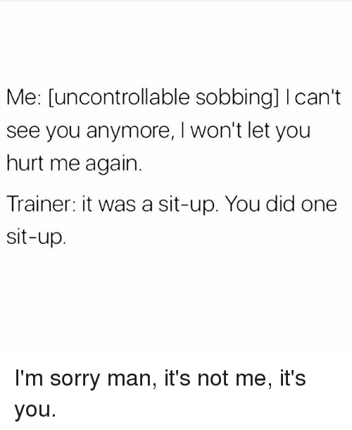 Hurted: Me: [uncontrollable sobbing] Ican't  see you anymore, I won't let you  hurt me again.  Trainer: it was a sit-up. You did one  sit-up I'm sorry man, it's not me, it's you.